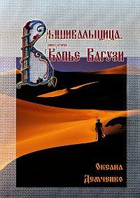 Оксана Демченко - Вышивальщица. Книга вторая. Копье Вагузи