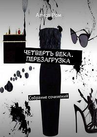 Алиса Ром -Четверть века. Перезагрузка. Собрание сочинений