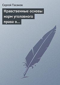 Сергей Тасаков - Нравственные основы норм уголовного права о преступлениях против личности