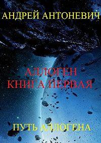 Андрей Антоневич -Аллоген. Книга первая. Путь Аллогена
