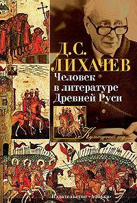 Дмитрий Лихачев -Человек в литературе Древней Руси