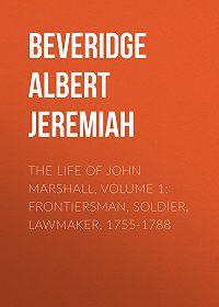 Albert Beveridge -The Life of John Marshall, Volume 1: Frontiersman, soldier, lawmaker, 1755-1788