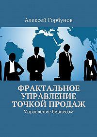 Алексей Горбунов - Фрактальное управление точкой продаж. Управление бизнесом