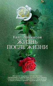 Кейт Аткинсон -Жизнь после жизни