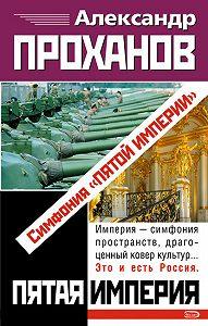 Александр Проханов -Симфония «Пятой Империи»