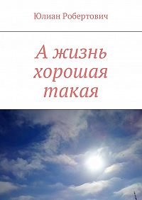 Юлиан Робертович -А жизнь хорошая такая