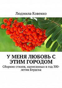Людмила Ковенко -У меня любовь с этим городом. Сборник стихов, написанныхвгод300-летияБердска