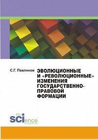 Сергей Павликов - Эволюционные и «революционные» изменения государственно-правовой формации