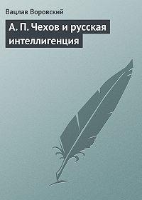 Вацлав Воровский -A. П. Чехов и русская интеллигенция
