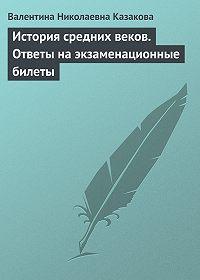 Валентина Николаевна Казакова -История средних веков. Ответы на экзаменационные билеты