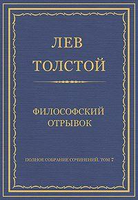 Лев Толстой -Полное собрание сочинений. Том 7. Произведения 1856–1869 гг. Философский отрывок