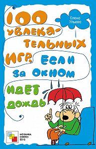 Елена Ульева - 100 увлекательных игр, если за окном идет дождь