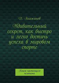 Далель Акажанов - Удивительный секрет, как быстро илегко достичь успеха вмировом спорте. Книга настоящего чемпиона
