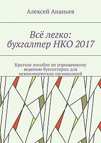 Алексей Ананьев -Всё легко: бухгалтерНКО 2017. Краткое пособие по упрощенному ведению бухгалтерии для некоммерческих организаций