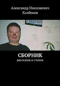 Александр Колбенев - Сборник рассказов и стихов