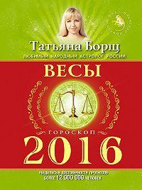 Татьяна Борщ - Весы. Гороскоп на 2016 год