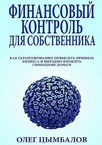 Олег Цымбалов -Финансовый контроль для собственника. как гарантированно повысить прибыль бизнеса и выгодно вложить свободные деньги