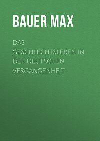 Max Bauer -Das Geschlechtsleben in der Deutschen Vergangenheit