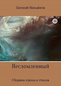 Евгений Михайлов -Несломленный. Сборник прозы и стихов