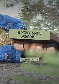Kasya Lastochka -Я хочу быть живой… Сборник стихов