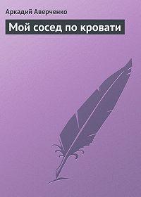 Аркадий Аверченко -Мой сосед по кровати
