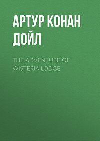Артур Конан Дойл -The Adventure of Wisteria Lodge