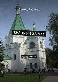 Алексей Сухих -Жизнь ни зачто. Книга вторая