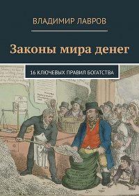 Владимир Лавров -Законы мира денег. 16ключевых правил богатства