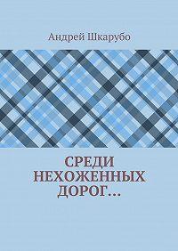 Андрей Шкарубо -Среди нехоженных дорог…