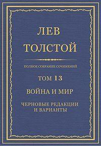 Лев Толстой -Полное собрание сочинений. Том 13. Война и мир. Черновые редакции и варианты