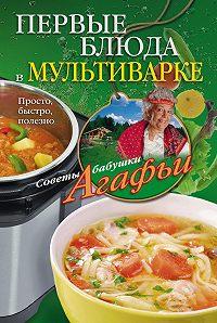 Агафья Звонарева -Первые блюда в мультиварке. Просто, быстро, полезно