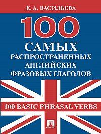 Елена Васильева - 100 самых распространенных английских фразовых глаголов (100 Basic Phrasal Verbs)