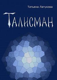 Татьяна Латукова -Талисман. Волшебные вещиI
