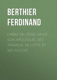 Ferdinand Berthier -L'Abbé de l'Épée: sa vie, son apostolat, ses travaux, sa lutte et ses succès
