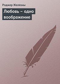Роджер Желязны -Любовь – одно воображение