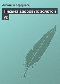 Алевтина Корзунова - Письма здоровья: золотой ус