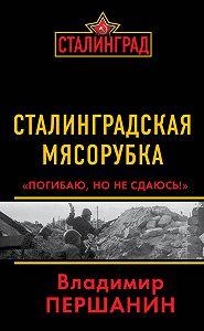 Владимир Першанин -Сталинградская мясорубка. «Погибаю, но не сдаюсь!»