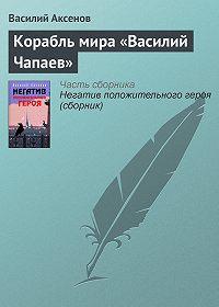 Василий П. Аксенов - Корабль мира «Василий Чапаев»