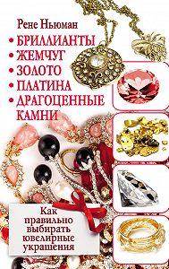 Рене Ньюман -Бриллианты, жемчуг, золото, платина, драгоценные камни. Как правильно выбирать ювелирные украшения