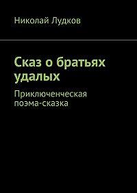 Николай Лудков -Сказ обратьях удалых. Приключенческая поэма-сказка