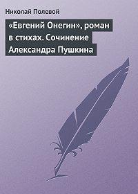 Николай Полевой - «Евгений Онегин», роман в стихах. Сочинение Александра Пушкина