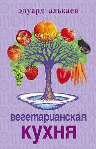 Эдуард Николаевич Алькаев -Вегетарианская кухня