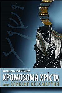 Владимир Колотенко -Хромосома Христа, или Эликсир бессмертия