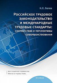 Н. Л. Лютов - Российское трудовое законодательство и международные трудовые стандарты: соответствие и перспективы совершенствования: научно-практическое пособие