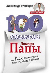 Александр Кузнецов -100 Советов Доктора Папы, или Как воспитать Счастливого Ребенка