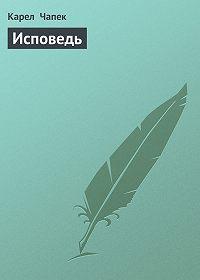 Карел  Чапек - Исповедь