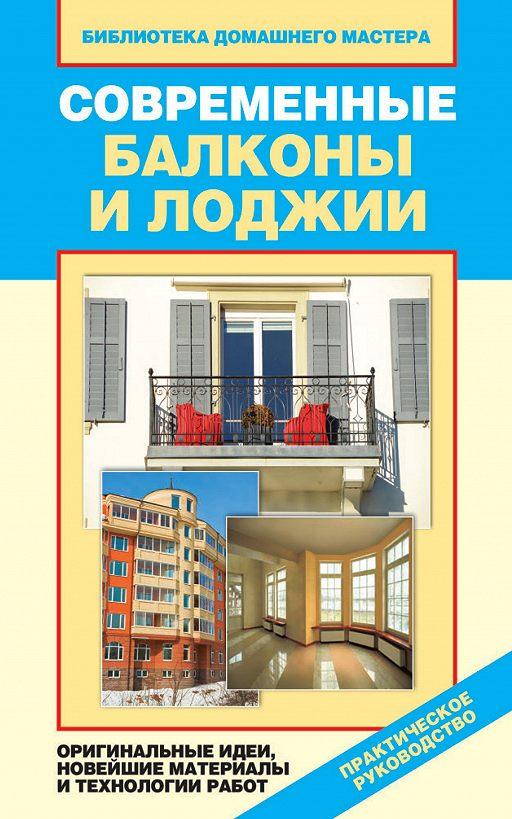 Современные балконы и лоджии. Оригинальные идеи, новейшие материалы и технологии работ