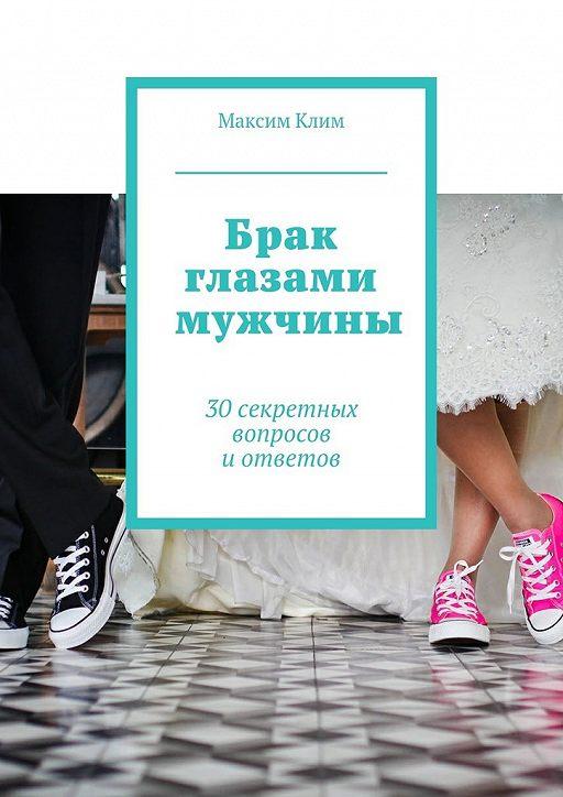 Брак глазами мужчины. 30секретных вопросов иответов
