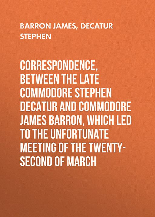 Correspondence, between the late Commodore Stephen Decatur and Commodore James Barron, which led to the unfortunate meeting of the twenty-second of March