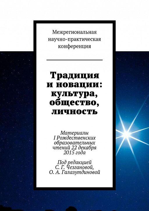 Традиция и новации: культура, общество, личность. Материалы IРождественскиx образовательныx чтений 22декабря 2015года